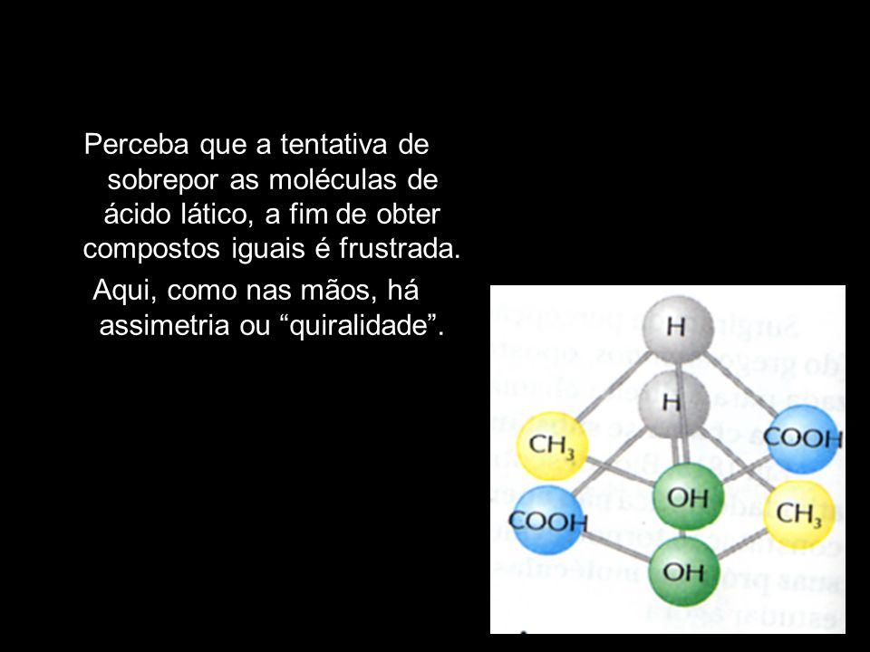 """Perceba que a tentativa de sobrepor as moléculas de ácido lático, a fim de obter compostos iguais é frustrada. Aqui, como nas mãos, há assimetria ou """""""