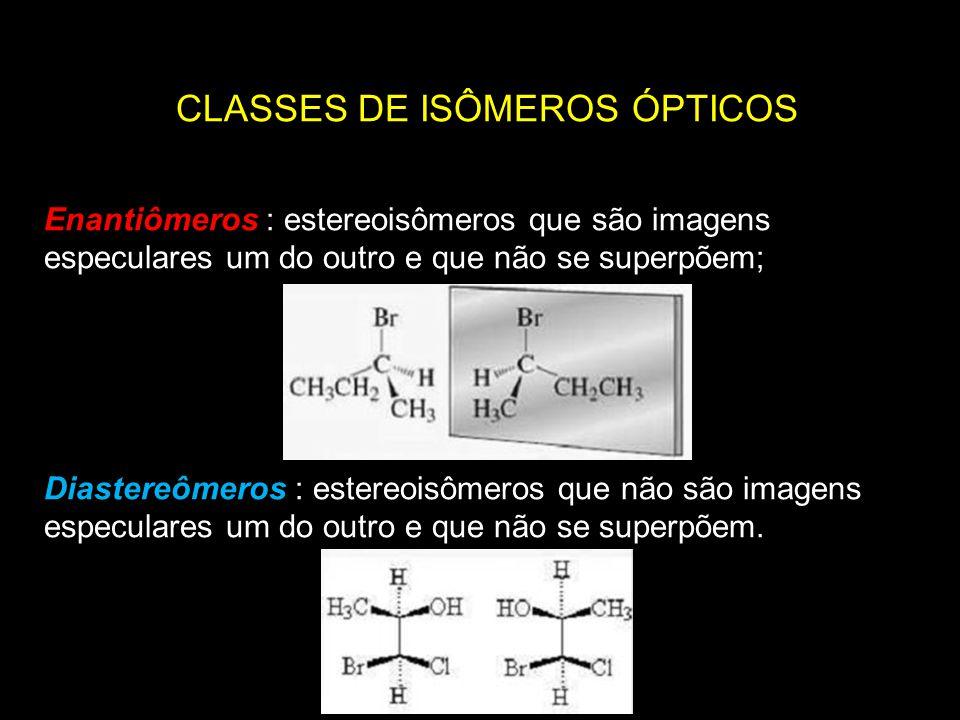 CLASSES DE ISÔMEROS ÓPTICOS Enantiômeros : estereoisômeros que são imagens especulares um do outro e que não se superpõem; Diastereômeros : estereoisô