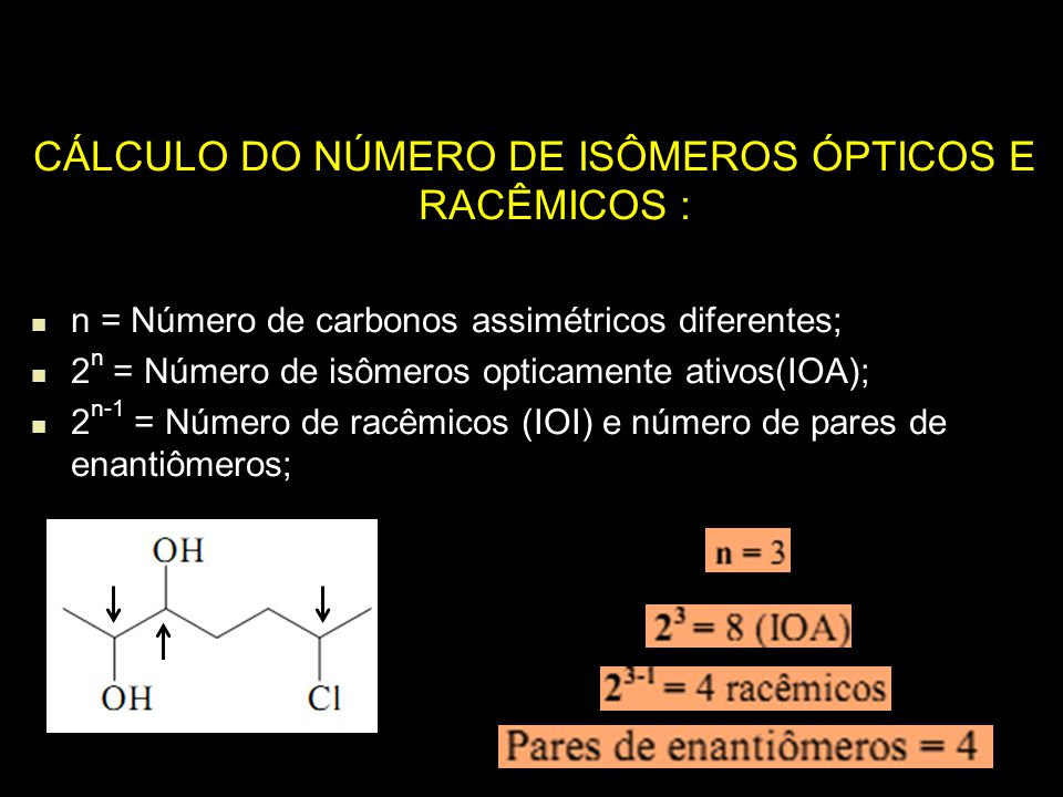 CÁLCULO DO NÚMERO DE ISÔMEROS ÓPTICOS E RACÊMICOS : n = Número de carbonos assimétricos diferentes; 2 n = Número de isômeros opticamente ativos(IOA);