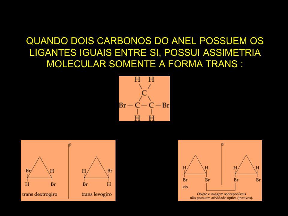 QUANDO DOIS CARBONOS DO ANEL POSSUEM OS LIGANTES IGUAIS ENTRE SI, POSSUI ASSIMETRIA MOLECULAR SOMENTE A FORMA TRANS :