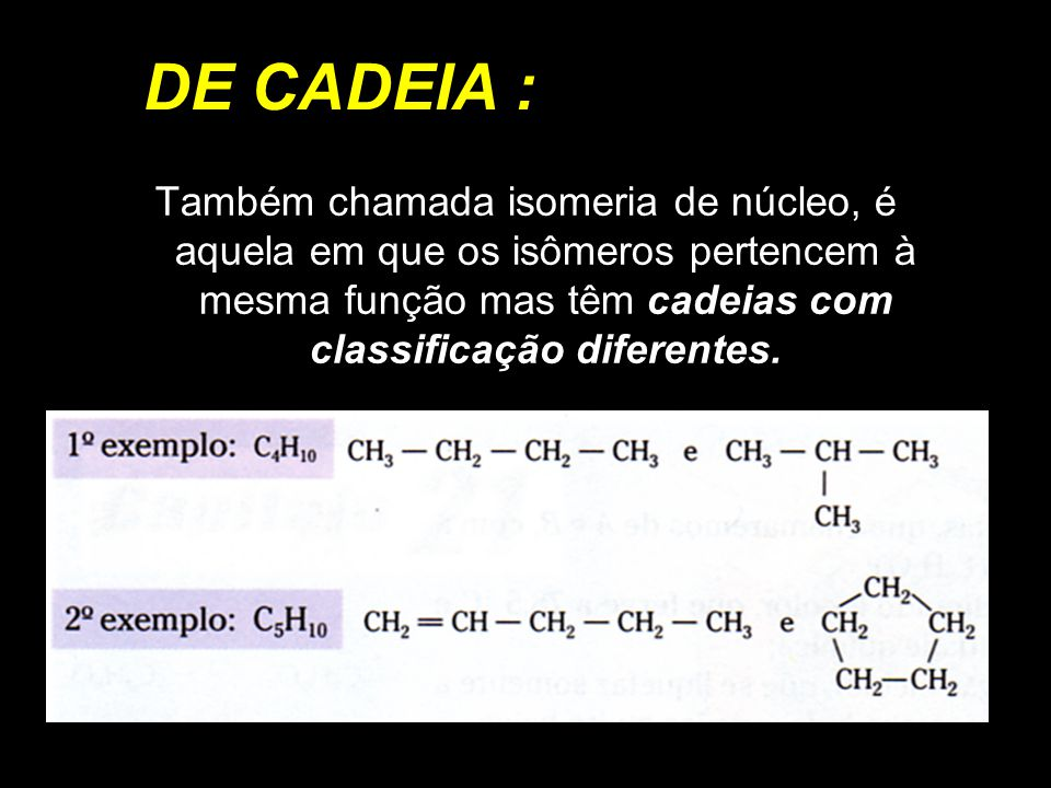 DE POSIÇÃO : É aquela em que os isômeros pertencem à mesma função, têm o mesmo tipo de cadeia carbônica, mas diferem quanto à posição de ligantes (grupos funcionais ou ramificações) ou de insaturações.