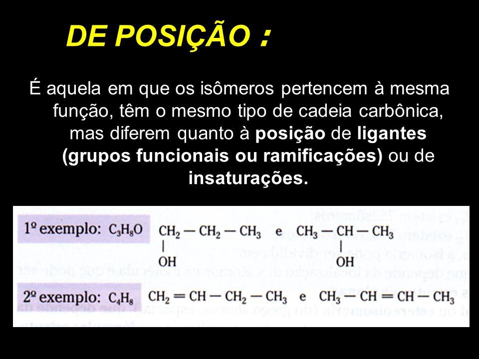 DE POSIÇÃO : É aquela em que os isômeros pertencem à mesma função, têm o mesmo tipo de cadeia carbônica, mas diferem quanto à posição de ligantes (gru