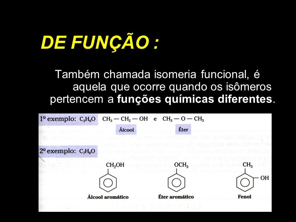 DE FUNÇÃO : Também chamada isomeria funcional, é aquela que ocorre quando os isômeros pertencem a funções químicas diferentes.