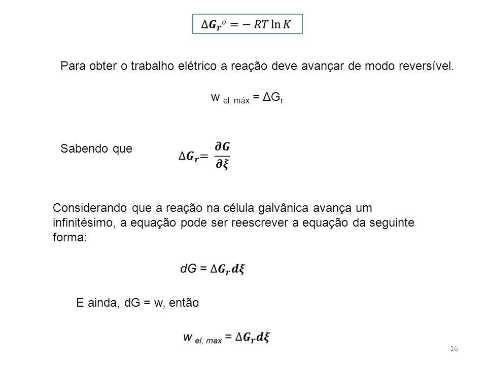 16 Para obter o trabalho elétrico a reação deve avançar de modo reversível. w el, máx = ΔG r Sabendo que Considerando que a reação na célula galvânica
