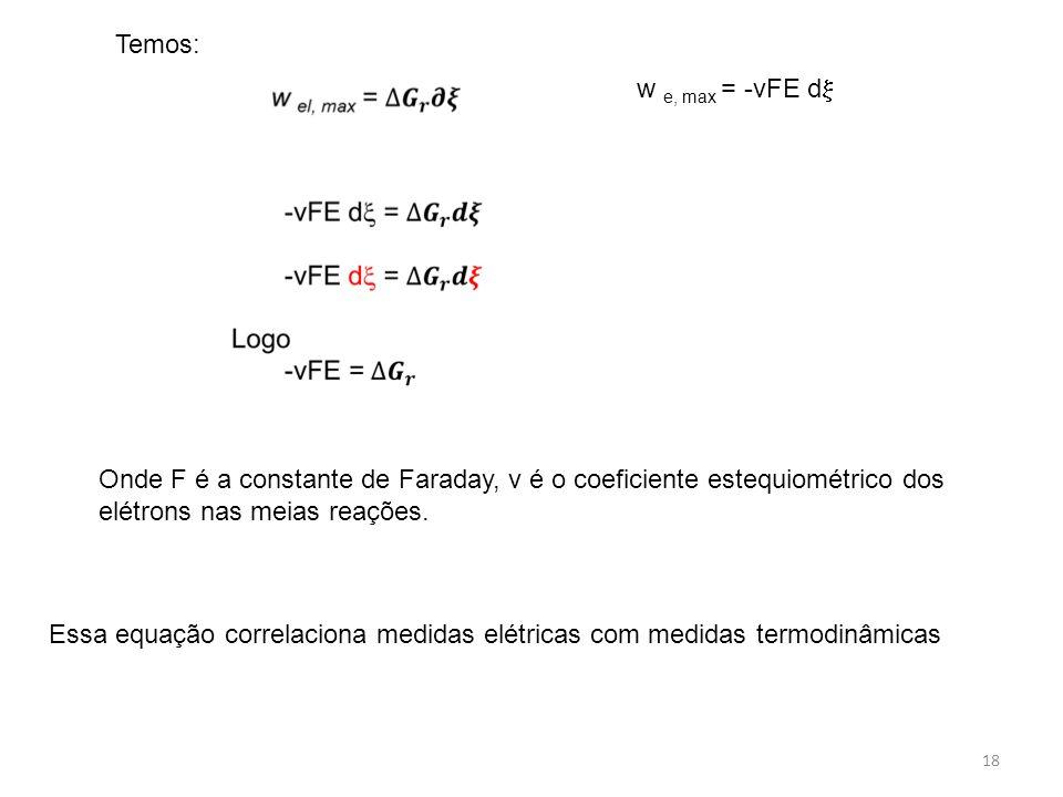 18 Temos: w e, max = -vFE d  Onde F é a constante de Faraday, v é o coeficiente estequiométrico dos elétrons nas meias reações. Essa equação correlac