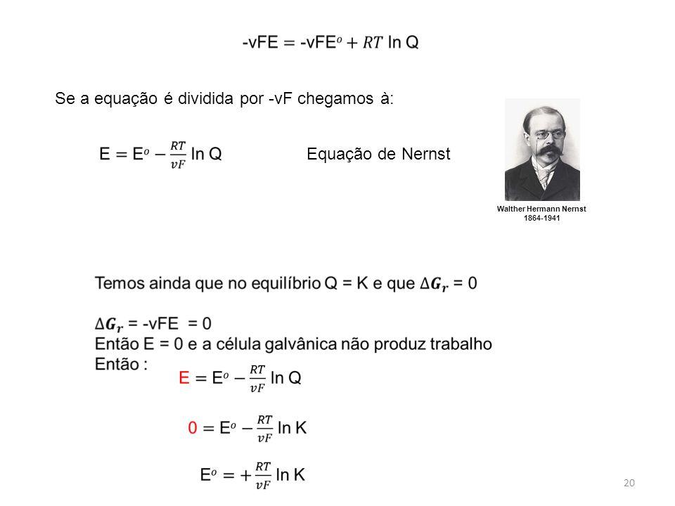 20 Se a equação é dividida por -vF chegamos à: Equação de Nernst Walther Hermann Nernst 1864-1941