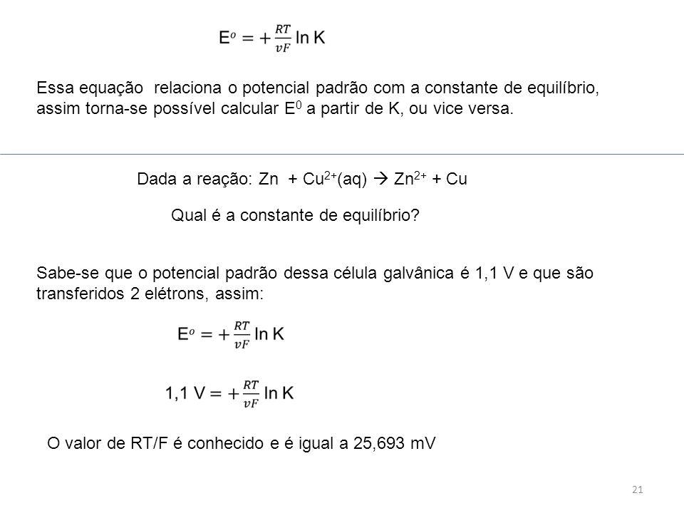 21 Essa equação relaciona o potencial padrão com a constante de equilíbrio, assim torna-se possível calcular E 0 a partir de K, ou vice versa. Dada a