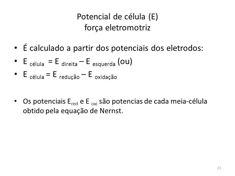 Potencial de célula (E) força eletromotriz É calculado a partir dos potenciais dos eletrodos: E célula = E direita – E esquerda (ou) E célula = E redu
