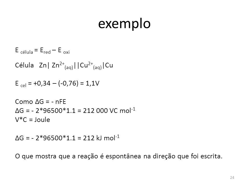 exemplo E célula = E red – E oxi Célula Zn| Zn 2+ (aq) ||Cu 2+ (aq) |Cu E cel = +0,34 – (-0,76) = 1,1V Como ΔG = - nFE ΔG = - 2*96500*1.1 = 212 000 VC