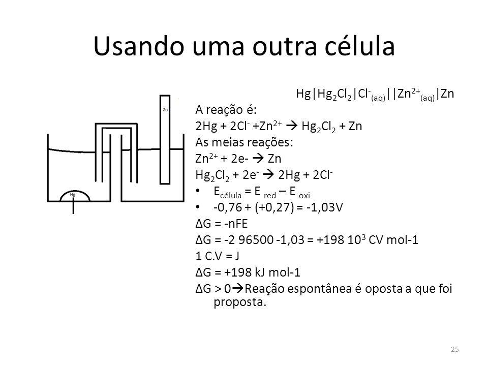 Usando uma outra célula Hg|Hg 2 Cl 2 |Cl - (aq) ||Zn 2+ (aq) |Zn A reação é: 2Hg + 2Cl - +Zn 2+  Hg 2 Cl 2 + Zn As meias reações: Zn 2+ + 2e-  Zn Hg