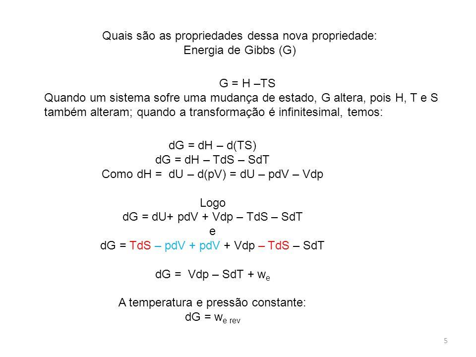 5 Quais são as propriedades dessa nova propriedade: Energia de Gibbs (G) G = H –TS Quando um sistema sofre uma mudança de estado, G altera, pois H, T