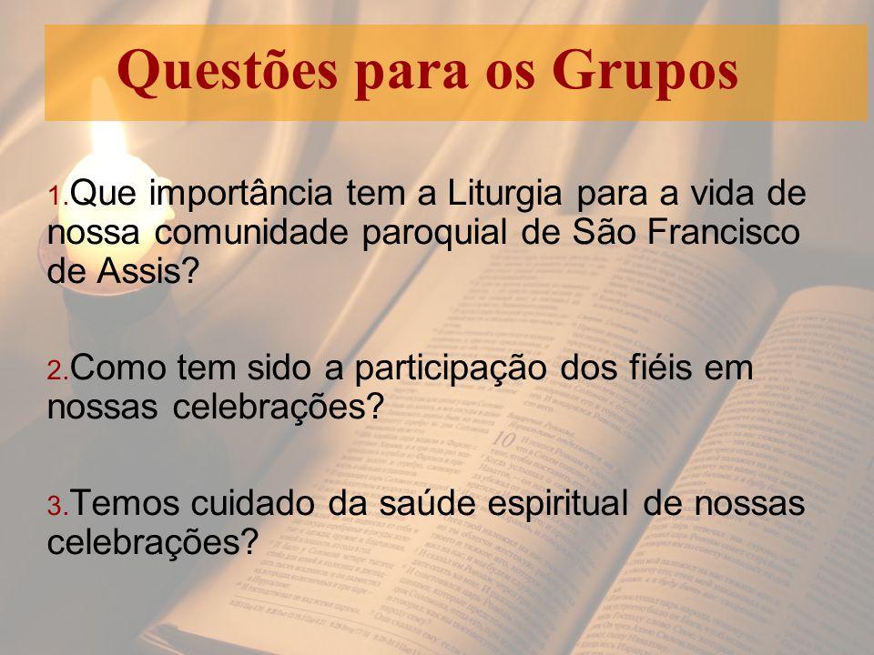 1. Que importância tem a Liturgia para a vida de nossa comunidade paroquial de São Francisco de Assis? 2. Como tem sido a participação dos fiéis em no