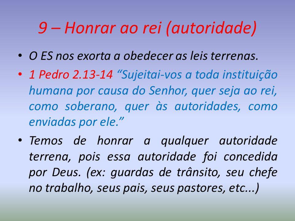 """9 – Honrar ao rei (autoridade) O ES nos exorta a obedecer as leis terrenas. 1 Pedro 2.13-14 """"Sujeitai-vos a toda instituição humana por causa do Senho"""