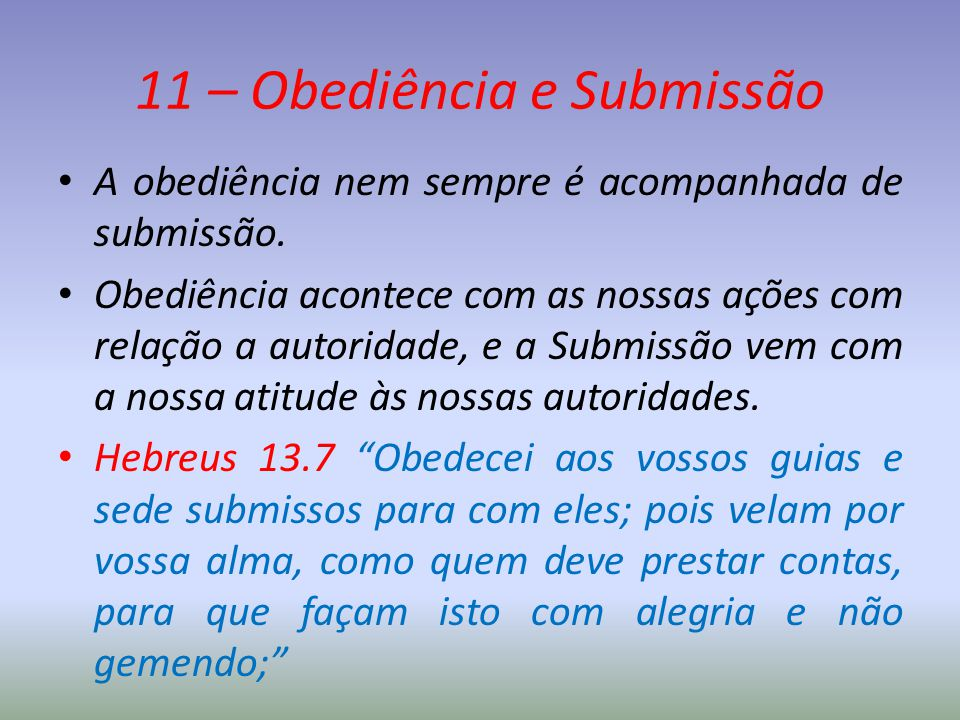 11 – Obediência e Submissão A obediência nem sempre é acompanhada de submissão. Obediência acontece com as nossas ações com relação a autoridade, e a