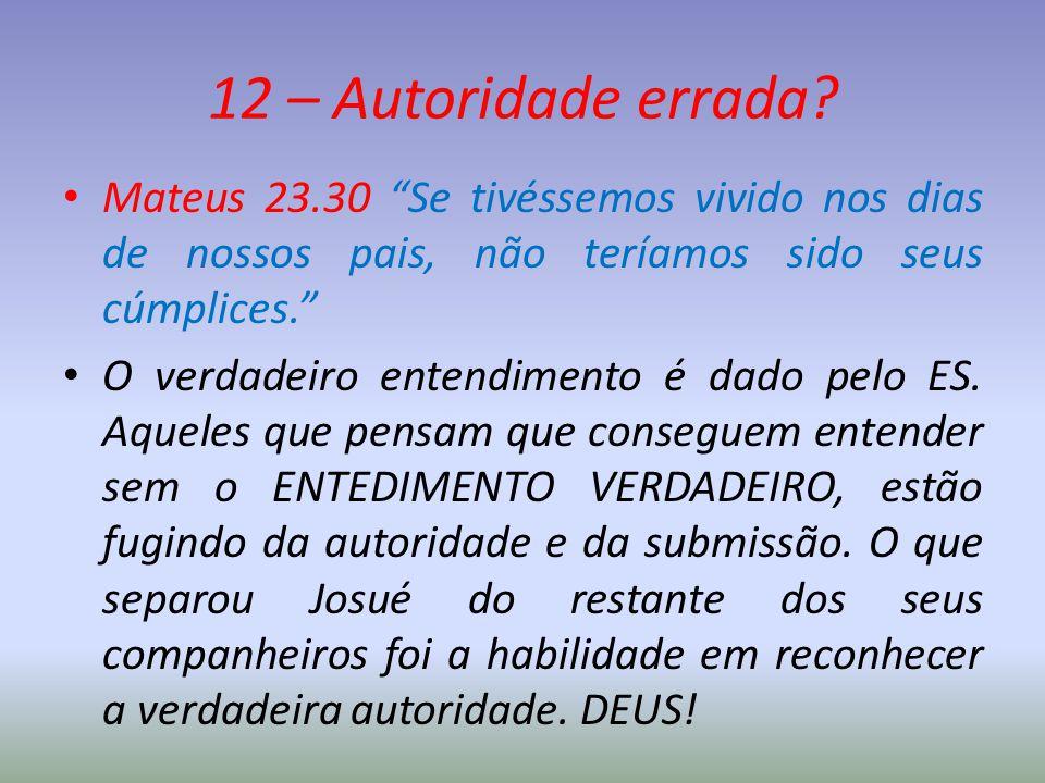 """12 – Autoridade errada? Mateus 23.30 """"Se tivéssemos vivido nos dias de nossos pais, não teríamos sido seus cúmplices."""" O verdadeiro entendimento é dad"""