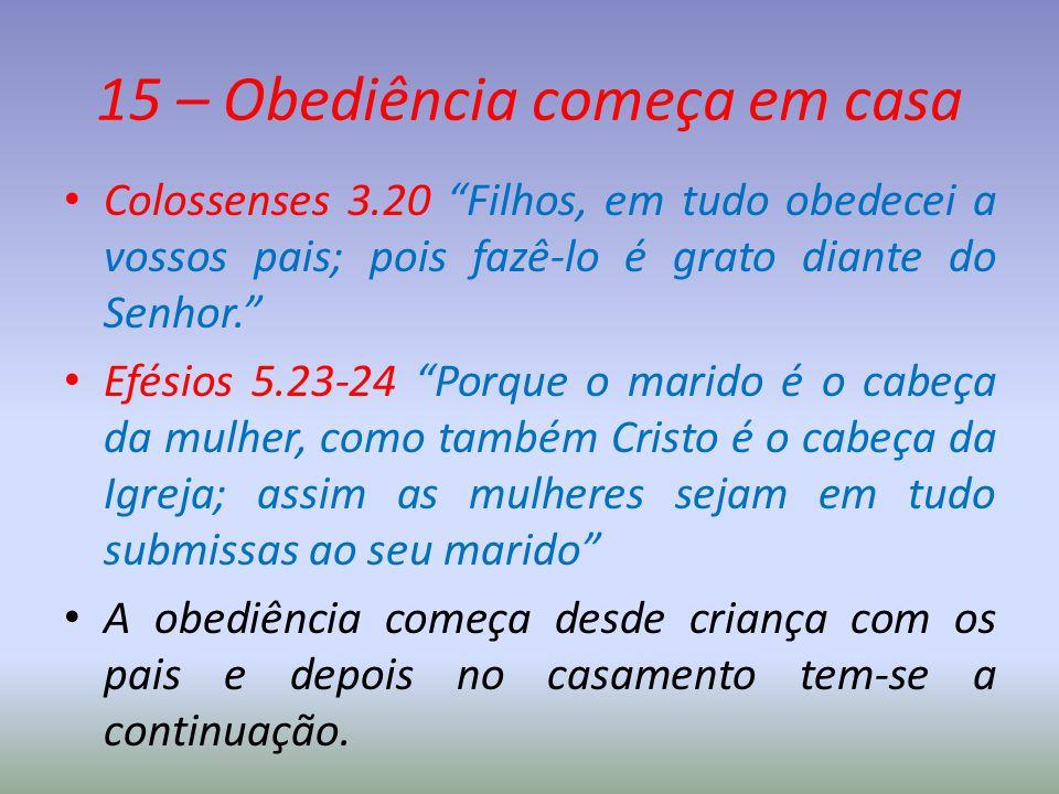 """15 – Obediência começa em casa Colossenses 3.20 """"Filhos, em tudo obedecei a vossos pais; pois fazê-lo é grato diante do Senhor."""" Efésios 5.23-24 """"Porq"""