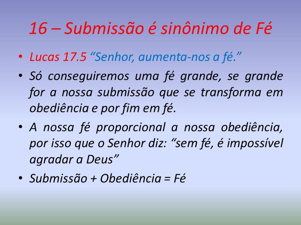 """16 – Submissão é sinônimo de Fé Lucas 17.5 """"Senhor, aumenta-nos a fé."""" Só conseguiremos uma fé grande, se grande for a nossa submissão que se transfor"""