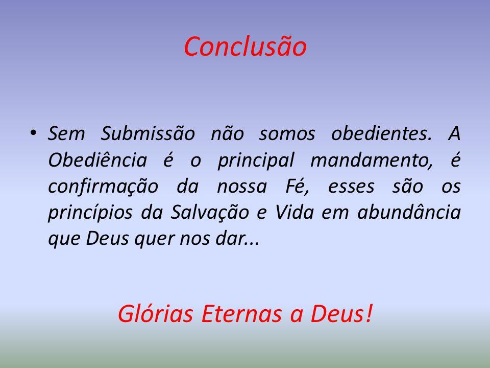 Conclusão Sem Submissão não somos obedientes. A Obediência é o principal mandamento, é confirmação da nossa Fé, esses são os princípios da Salvação e