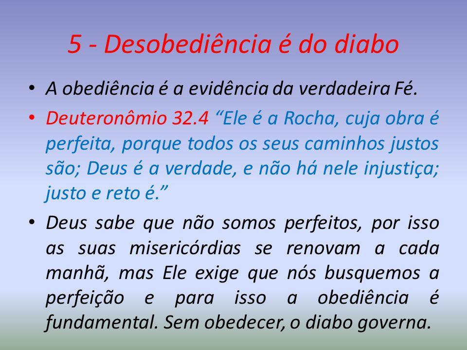 """5 - Desobediência é do diabo A obediência é a evidência da verdadeira Fé. Deuteronômio 32.4 """"Ele é a Rocha, cuja obra é perfeita, porque todos os seus"""