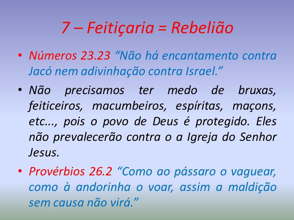 """7 – Feitiçaria = Rebelião Números 23.23 """"Não há encantamento contra Jacó nem adivinhação contra Israel."""" Não precisamos ter medo de bruxas, feiticeiro"""