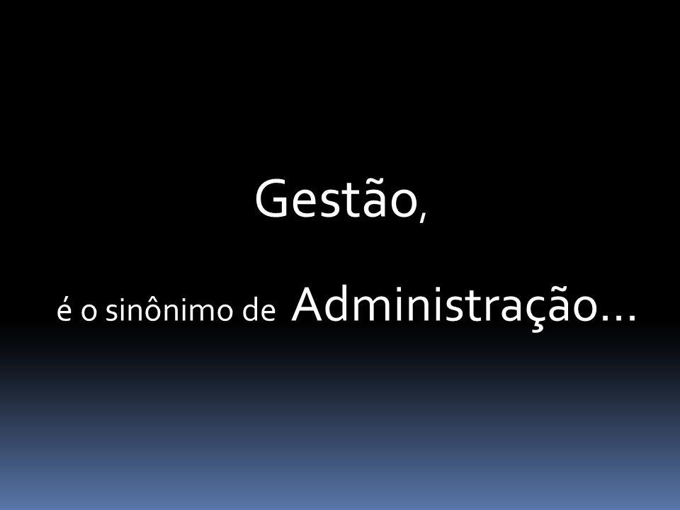 O que é Gestão, é o sinônimo de Administração...