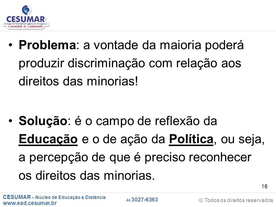 CESUMAR – Núcleo de Educação a Distância www.ead.cesumar.br © Todos os direitos reservados 44 3027-6363 16 Problema: a vontade da maioria poderá produ