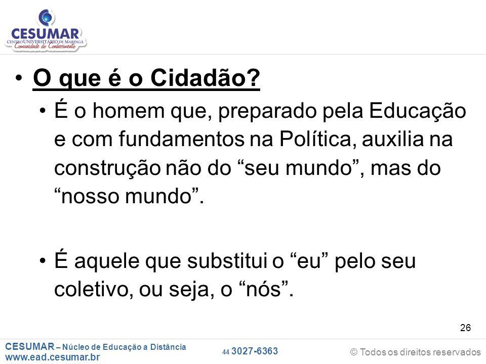 CESUMAR – Núcleo de Educação a Distância www.ead.cesumar.br © Todos os direitos reservados 44 3027-6363 26 O que é o Cidadão? É o homem que, preparado