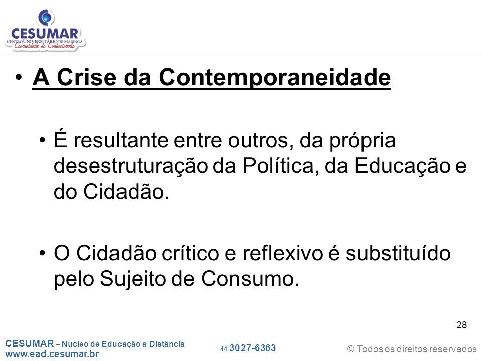 CESUMAR – Núcleo de Educação a Distância www.ead.cesumar.br © Todos os direitos reservados 44 3027-6363 28 A Crise da Contemporaneidade É resultante e