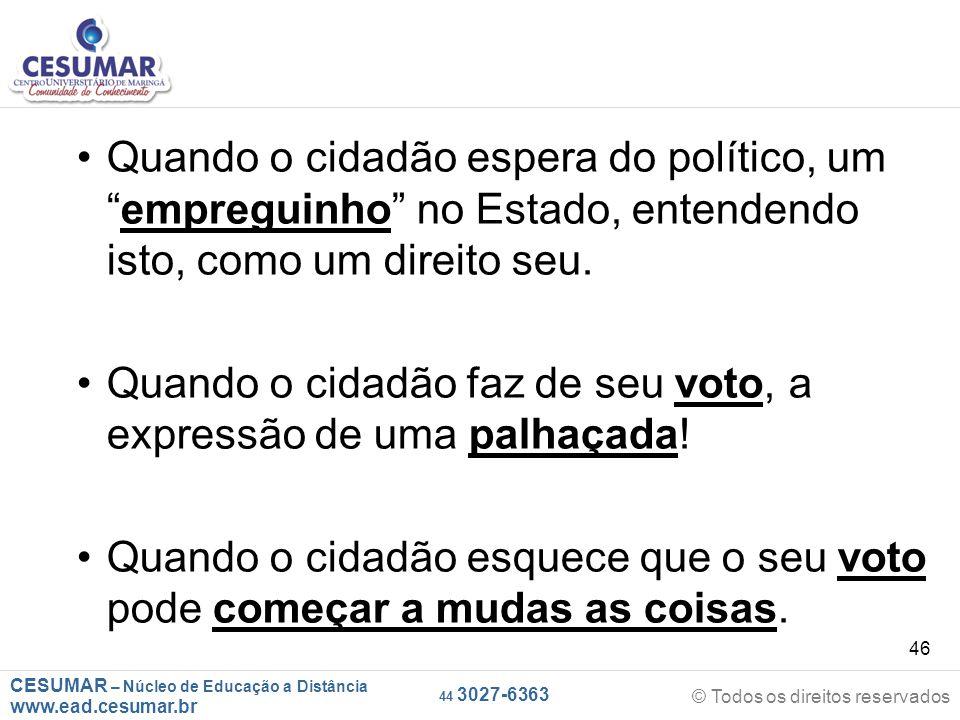 """CESUMAR – Núcleo de Educação a Distância www.ead.cesumar.br © Todos os direitos reservados 44 3027-6363 46 Quando o cidadão espera do político, um """"em"""