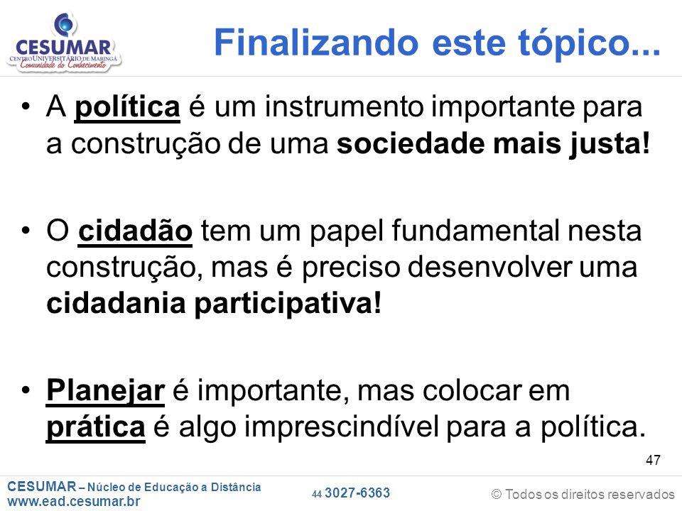 CESUMAR – Núcleo de Educação a Distância www.ead.cesumar.br © Todos os direitos reservados 44 3027-6363 47 Finalizando este tópico... A política é um