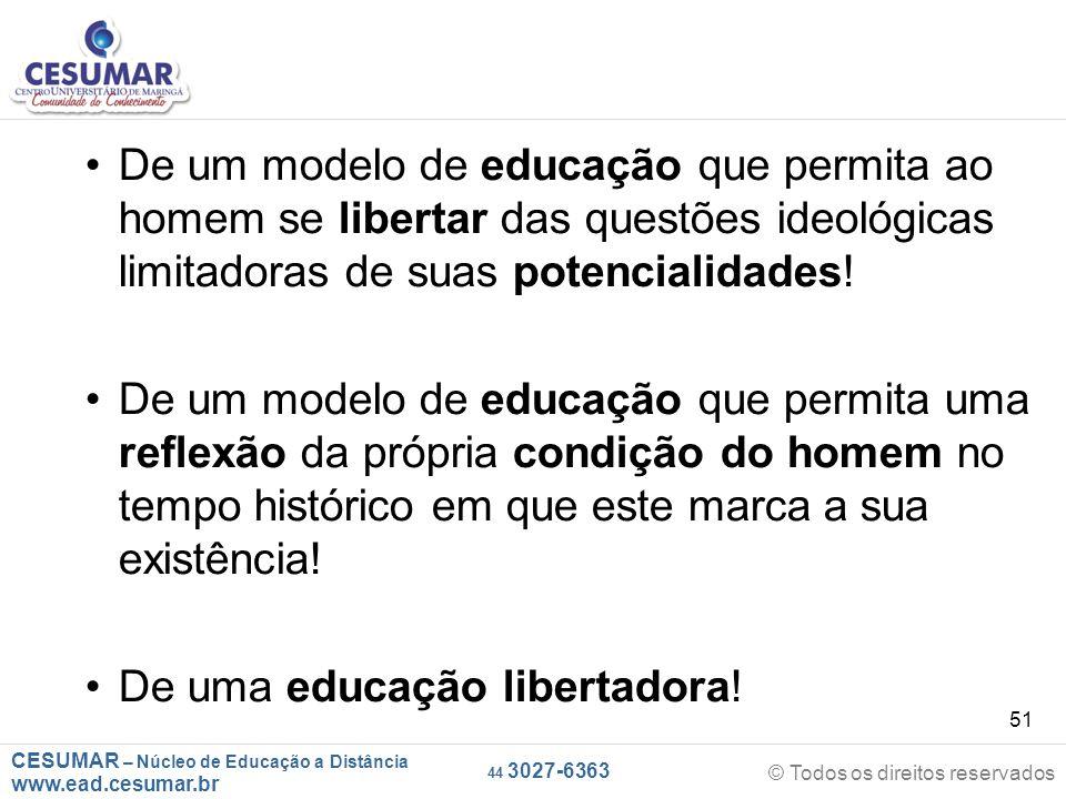 CESUMAR – Núcleo de Educação a Distância www.ead.cesumar.br © Todos os direitos reservados 44 3027-6363 51 De um modelo de educação que permita ao hom