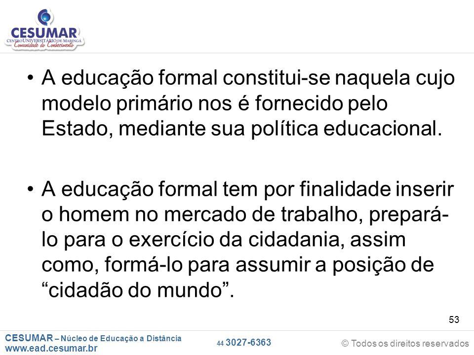 CESUMAR – Núcleo de Educação a Distância www.ead.cesumar.br © Todos os direitos reservados 44 3027-6363 53 A educação formal constitui-se naquela cujo