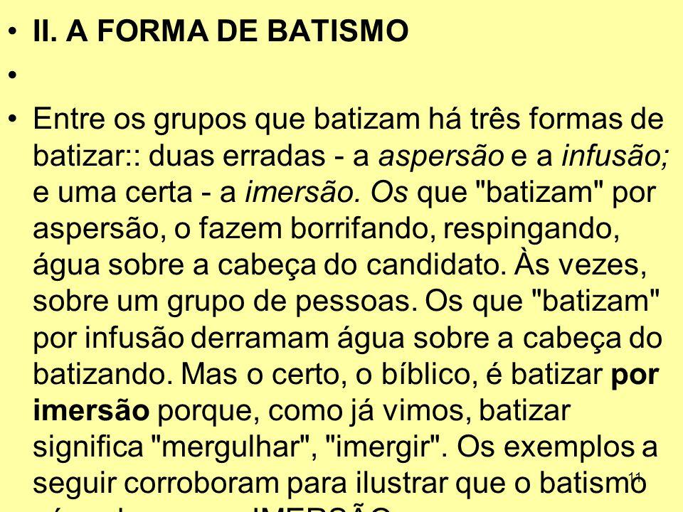 11 II. A FORMA DE BATISMO Entre os grupos que batizam há três formas de batizar:: duas erradas ‑ a aspersão e a infusão; e uma certa ‑ a imersão. Os q