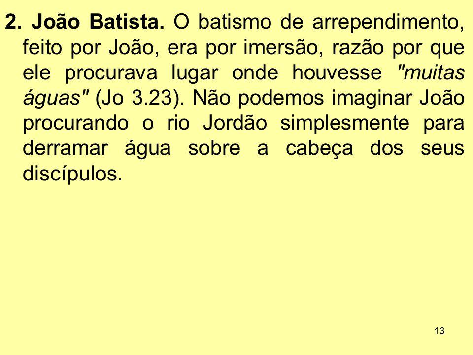 13 2. João Batista. O batismo de arrependimento, feito por João, era por imersão, razão por que ele procurava lugar onde houvesse