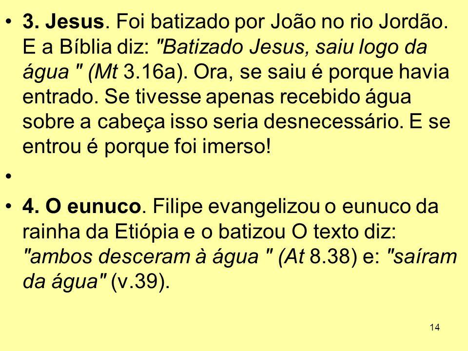14 3. Jesus. Foi batizado por João no rio Jordão. E a Bíblia diz: