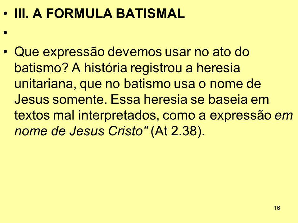 16 III. A FORMULA BATISMAL Que expressão devemos usar no ato do batismo? A história registrou a heresia unitariana, que no batismo usa o nome de Jesus
