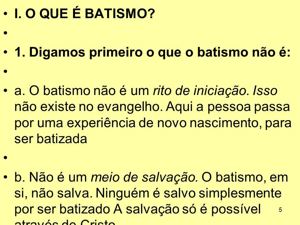 5 I. O QUE É BATISMO? 1. Digamos primeiro o que o batismo não é: a. O batismo não é um rito de iniciação. Isso não existe no evangelho. Aqui a pessoa