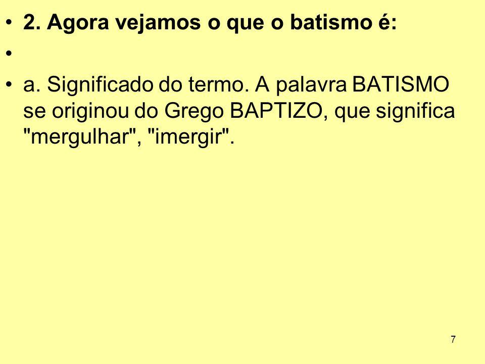 7 2. Agora vejamos o que o batismo é: a. Significado do termo. A palavra BATISMO se originou do Grego BAPTIZO, que significa