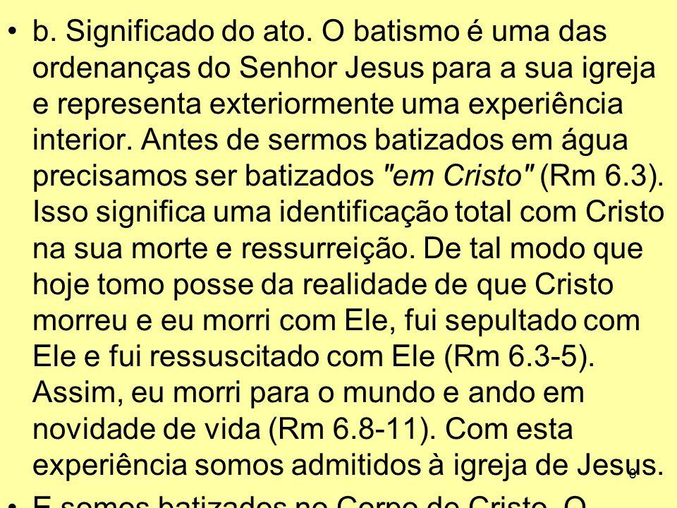 8 b. Significado do ato. O batismo é uma das ordenanças do Senhor Jesus para a sua igreja e representa exteriormente uma experiência interior. Antes d
