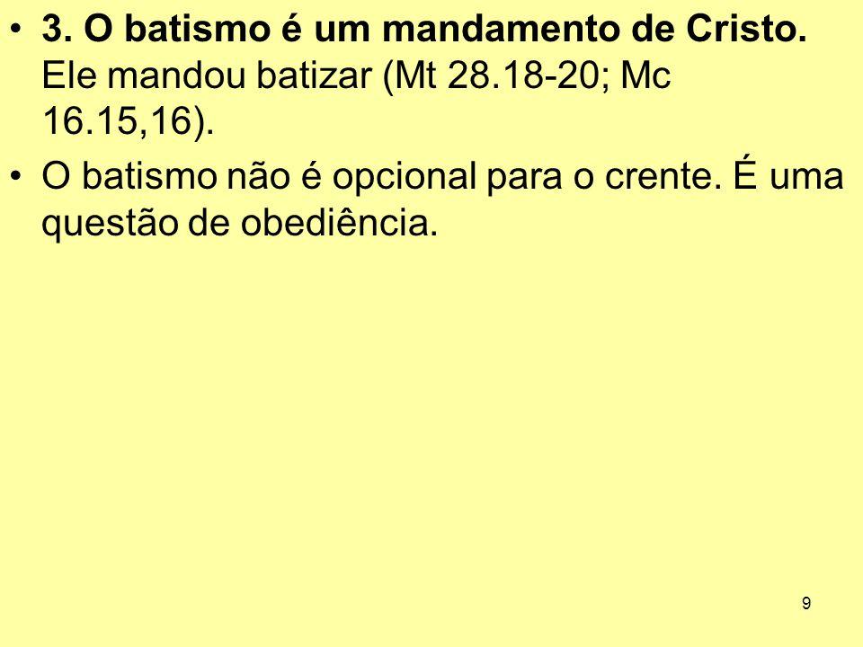 9 3. O batismo é um mandamento de Cristo. Ele mandou batizar (Mt 28.18 ‑ 20; Mc 16.15,16). O batismo não é opcional para o crente. É uma questão de ob