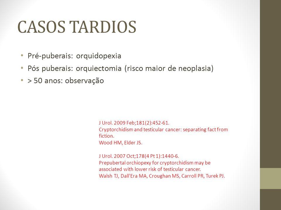 CASOS TARDIOS Pré-puberais: orquidopexia Pós puberais: orquiectomia (risco maior de neoplasia) > 50 anos: observação J Urol. 2009 Feb;181(2):452-61. C