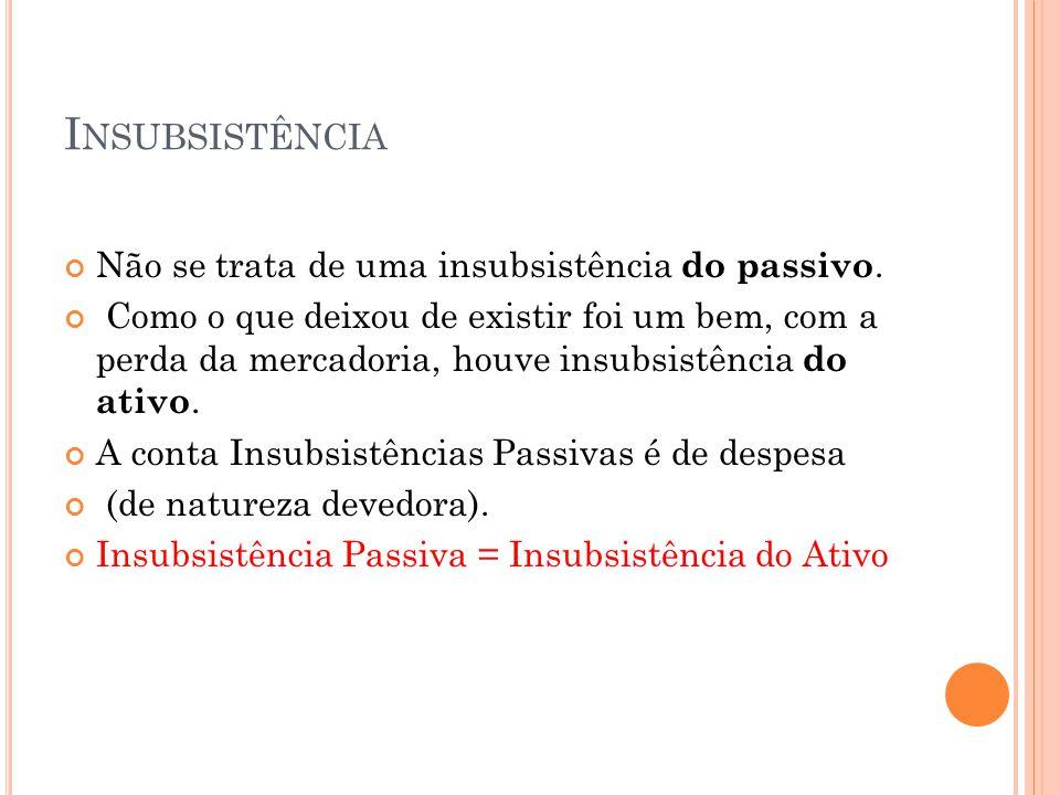 I NSUBSISTÊNCIA Não se trata de uma insubsistência do passivo. Como o que deixou de existir foi um bem, com a perda da mercadoria, houve insubsistênci