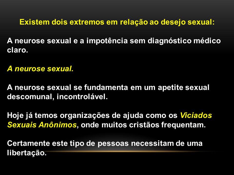 Existem dois extremos em relação ao desejo sexual: A neurose sexual e a impotência sem diagnóstico médico claro. A neurose sexual. A neurose sexual se
