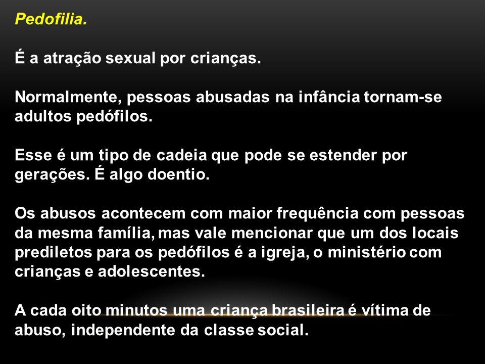 Pedofilia. É a atração sexual por crianças. Normalmente, pessoas abusadas na infância tornam-se adultos pedófilos. Esse é um tipo de cadeia que pode s