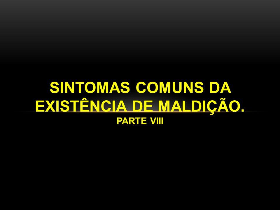 SINTOMAS COMUNS DA EXISTÊNCIA DE MALDIÇÃO. PARTE VIII