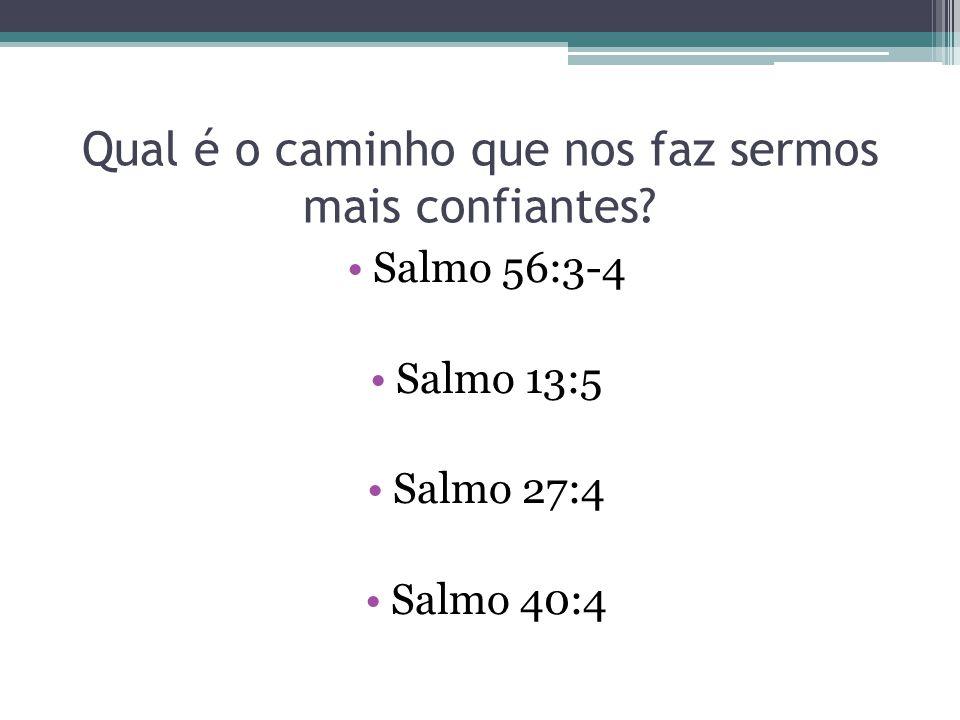 Qual é o caminho que nos faz sermos mais confiantes? Salmo 56:3-4 Salmo 13:5 Salmo 27:4 Salmo 40:4