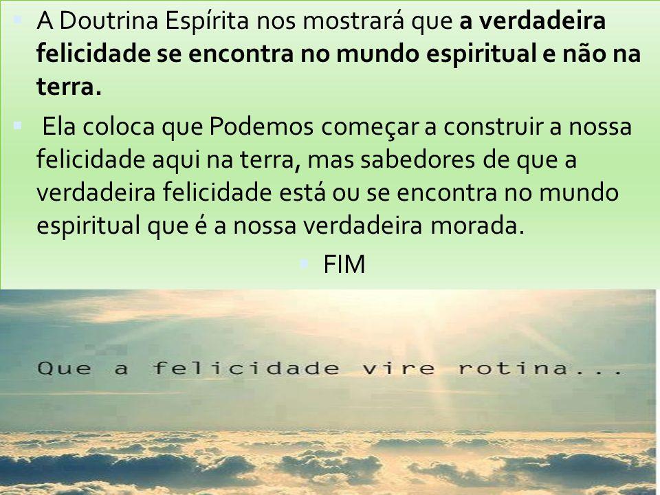  A Doutrina Espírita nos mostrará que a verdadeira felicidade se encontra no mundo espiritual e não na terra.