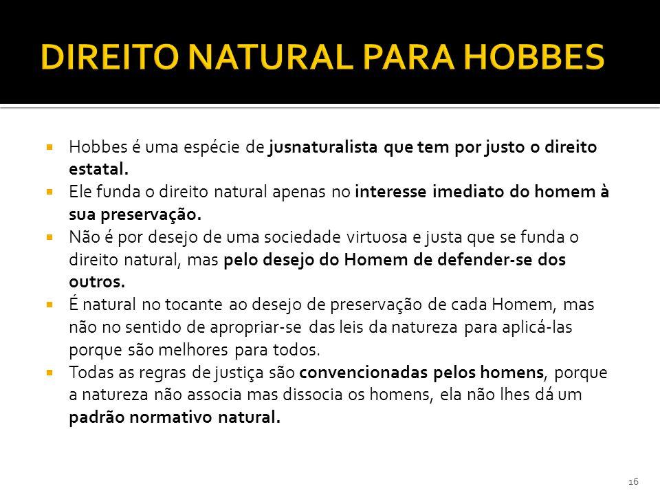  Hobbes é uma espécie de jusnaturalista que tem por justo o direito estatal.  Ele funda o direito natural apenas no interesse imediato do homem à su