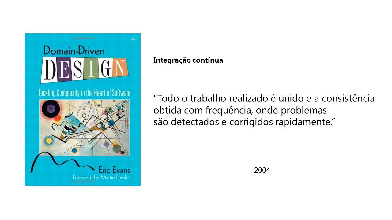 2004 Todo o trabalho realizado é unido e a consistência obtida com frequência, onde problemas são detectados e corrigidos rapidamente. Integração contínua