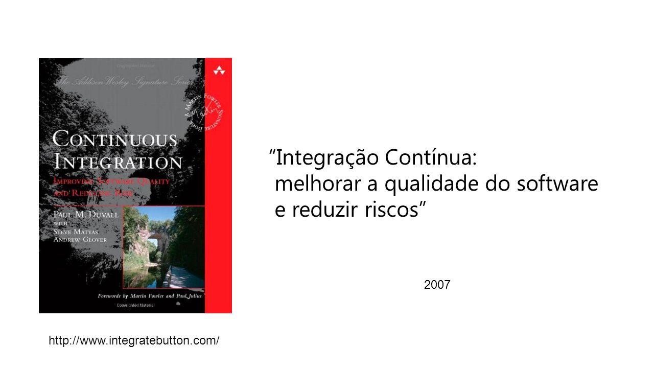 Integração Contínua: melhorar a qualidade do software e reduzir riscos 2007 http://www.integratebutton.com/